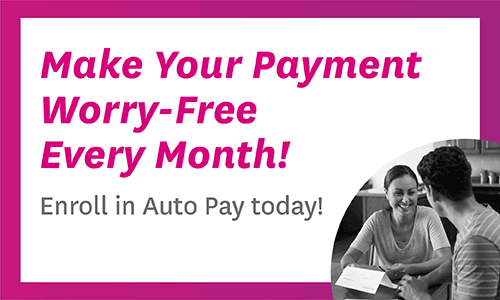 Make Your Payment Worry-Free Every Month! Enroll in Auto Pay today!