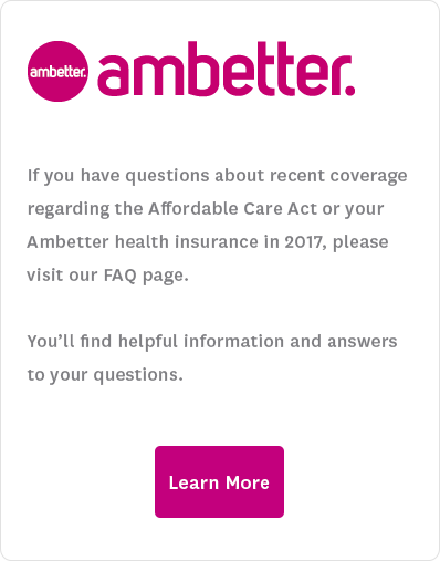 If you have questions about recent coverage regarding the Affordable Care Act or your Ambetter health insurance in 2017, please visit our FAQ page. You'll find helpful information and answers to your questions. Learn More.
